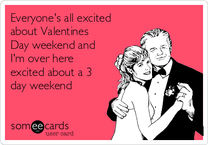 Everyone's all excited about Valentines Day weekend and I'm over here excited about a 3 day weekend