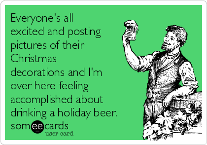 Everyone's all excited and posting pictures of their Christmas decorations and I'm over here feeling accomplished about drinking a holiday beer.