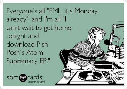 """Everyone's all """"FML, it's Monday already"""", and I'm all """"I can't wait to get home tonight and download Pish Posh's Atom Supremacy EP."""""""