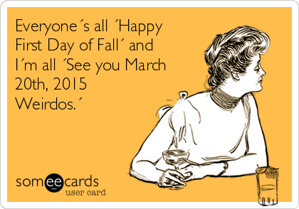 Everyone´s all ´Happy First Day of Fall´ and I´m all ´See you March 20th, 2015 Weirdos.´