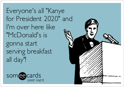 """Everyone's all """"Kanye for President 2020"""" and I'm over here like """"McDonald's is gonna start serving breakfast all day""""!"""