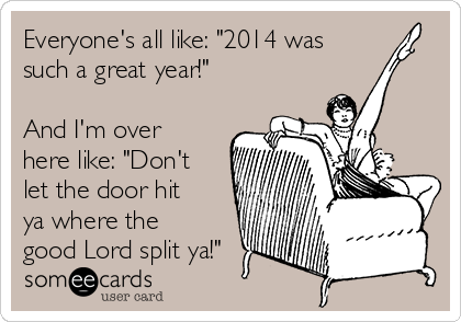 """Everyone's all like: """"2014 was such a great year!""""  And I'm over here like: """"Don't let the door hit ya where the good Lord split ya!"""""""