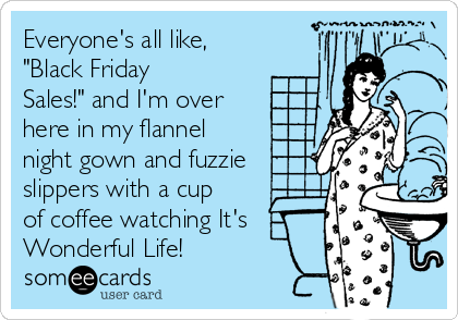 """Everyone's all like, """"Black Friday Sales!"""" and I'm over here in my flannel night gown and fuzzie slippers with a cup of coffee watching It's Wonderful Life!"""