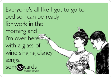 Everyone's all like I got to go to bed so I can be ready for work in the morning and I'm over here with a glass of wine singing disney songs.