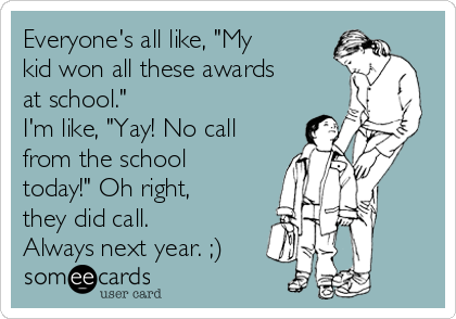 "Everyone's all like, ""My kid won all these awards at school."" I'm like, ""Yay! No call  from the school today!"" Oh right, they did call. Always next year. ;)"