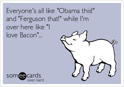 "Everyone's all like ""Obama this!"" and ""Ferguson that!"" while I'm over here like ""I love Bacon""..."