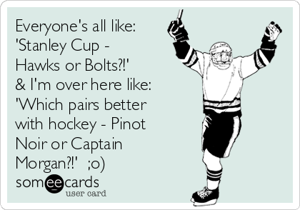 Everyone's all like: 'Stanley Cup - Hawks or Bolts?!' & I'm over here like:  'Which pairs better with hockey - Pinot Noir or Captain Morgan?!'  ;o)
