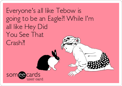 Everyone's all like Tebow is going to be an Eagle?! While I'm all like Hey Did You See That Crash?!