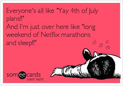 "Everyone's all like ""Yay 4th of July plans!!""  And I'm just over here like ""long weekend of Netflix marathons and sleep!!"""
