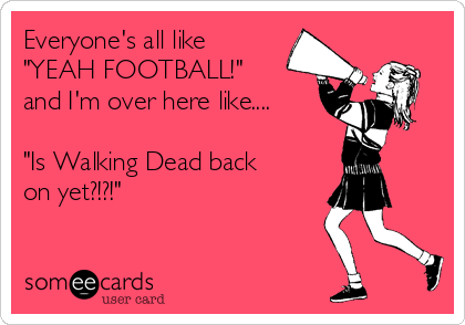 "Everyone's all like ""YEAH FOOTBALL!"" and I'm over here like....  ""Is Walking Dead back on yet?!?!"""