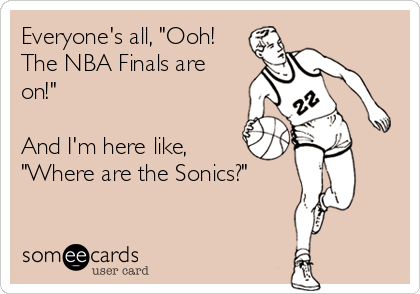 """Everyone's all, """"Ooh! The NBA Finals are on!""""  And I'm here like, """"Where are the Sonics?"""""""
