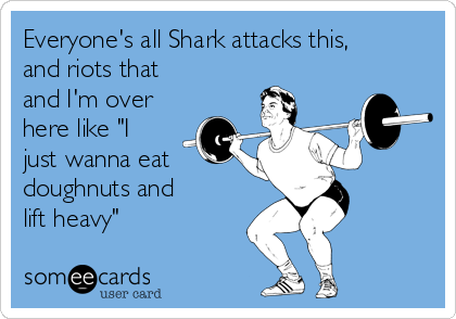 """Everyone's all Shark attacks this, and riots that and I'm over  here like """"I just wanna eat  doughnuts and  lift heavy"""""""