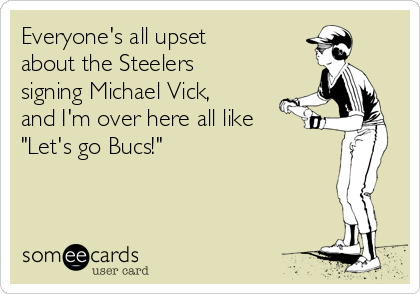 """Everyone's all upset about the Steelers signing Michael Vick, and I'm over here all like """"Let's go Bucs!"""""""