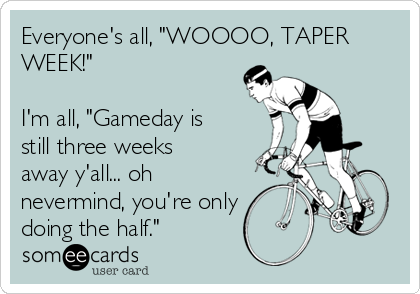 """Everyone's all, """"WOOOO, TAPER WEEK!""""  I'm all, """"Gameday is still three weeks away y'all... oh nevermind, you're only doing the half."""""""
