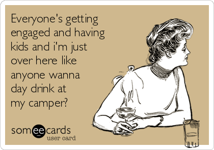 Everyone's getting engaged and having kids and i'm just over here like anyone wanna day drink at my camper?