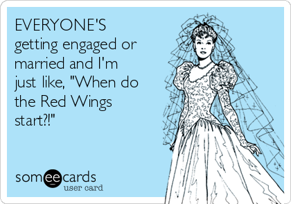 """EVERYONE'S getting engaged or married and I'm just like, """"When do the Red Wings start?!"""""""