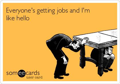 Everyone's getting jobs and I'm like hello