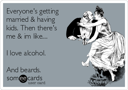 Everyone's getting married & having kids. Then there's me & im like....  I love alcohol.  And beards.