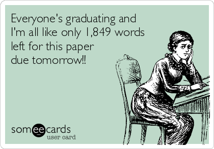 Everyone's graduating and I'm all like only 1,849 words left for this paper due tomorrow!!