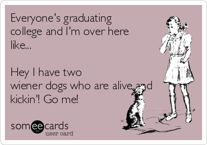 Everyone's graduating college and I'm over here like...   Hey I have two wiener dogs who are alive and kickin'! Go me!