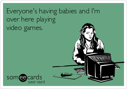 Everyone's having babies and I'm over here playing video games.