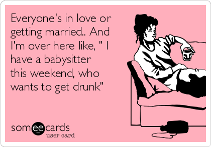 """Everyone's in love or getting married.. And I'm over here like, """" I have a babysitter this weekend, who wants to get drunk"""""""