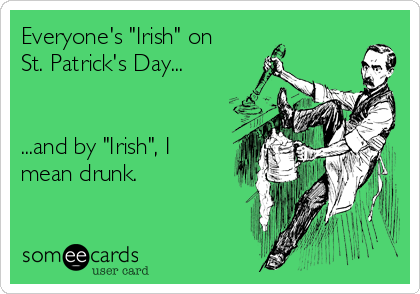 """Everyone's """"Irish"""" on St. Patrick's Day...   ...and by """"Irish"""", I mean drunk."""