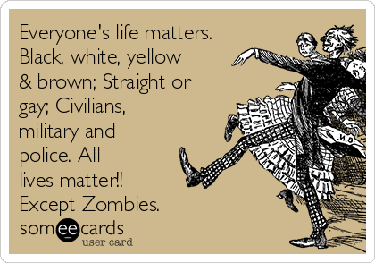 Everyone's life matters. Black, white, yellow & brown; Straight or gay; Civilians, military and police. All lives matter!!  Except Zombies.
