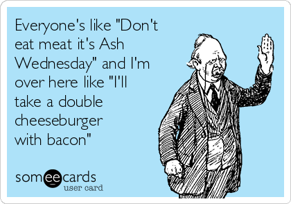 """Everyone's like """"Don't eat meat it's Ash  Wednesday"""" and I'm over here like """"I'll take a double cheeseburger with bacon"""""""
