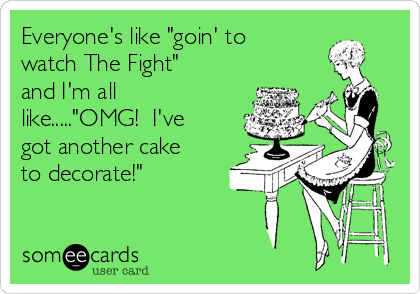 "Everyone's like ""goin' to watch The Fight"" and I'm all like.....""OMG!  I've got another cake to decorate!"""