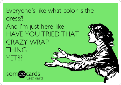 Everyone's like what color is the dress?! And I'm just here like HAVE YOU TRIED THAT  CRAZY WRAP THING YET?!?!