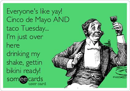 Everyone's like yay! Cinco de Mayo AND taco Tuesday... I'm just over here drinking my shake, gettin bikini ready!