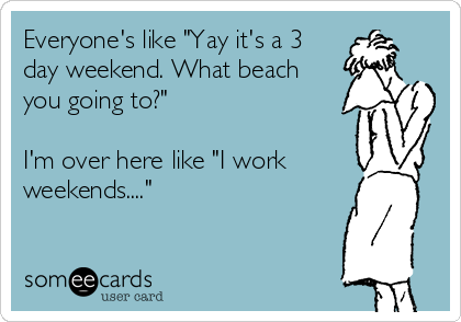 """Everyone's like """"Yay it's a 3 day weekend. What beach you going to?""""  I'm over here like """"I work weekends...."""""""