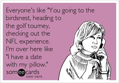 """Everyone's like """"You going to the birdsnest, heading to the golf tourney, checking out the NFL experience.  I'm over here like """"I have a date with my pillow."""""""