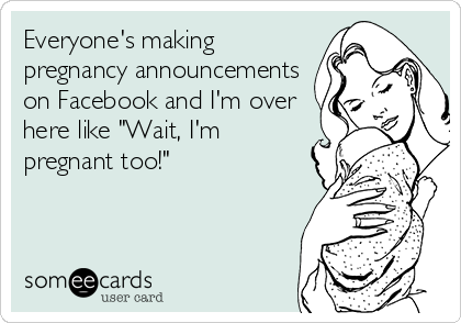 "Everyone's making pregnancy announcements on Facebook and I'm over here like ""Wait, I'm pregnant too!"""