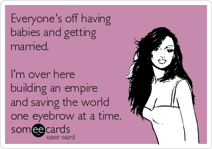 Everyone's off having babies and getting married.   I'm over here building an empire and saving the world one eyebrow at a time.