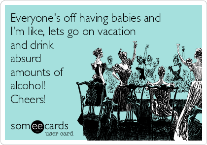 Everyone's off having babies and I'm like, lets go on vacation and drink absurd amounts of alcohol! Cheers!