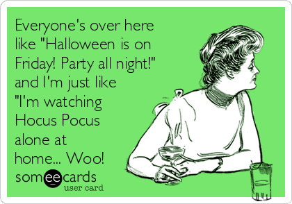 """Everyone's over here like """"Halloween is on Friday! Party all night!"""" and I'm just like """"I'm watching Hocus Pocus alone at home... Woo!"""