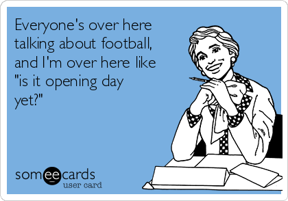"Everyone's over here talking about football, and I'm over here like ""is it opening day yet?"""