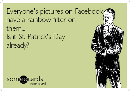 Everyone's pictures on Facebook have a rainbow filter on them... Is it St. Patrick's Day already?