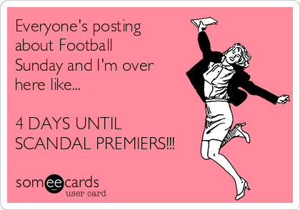 Everyone's posting about Football Sunday and I'm over here like...  4 DAYS UNTIL SCANDAL PREMIERS!!!