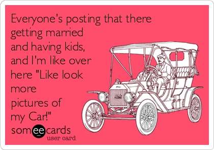 """Everyone's posting that there getting married and having kids, and I'm like over here """"Like look more pictures of my Car!"""""""
