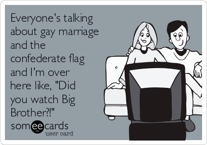 "Everyone's talking about gay marriage and the confederate flag and I'm over here like, ""Did you watch Big Brother?!"""