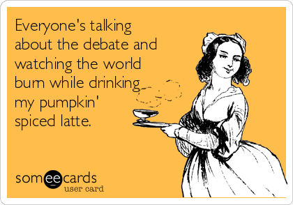 Everyone's talking about the debate and  watching the world burn while drinking my pumpkin' spiced latte.