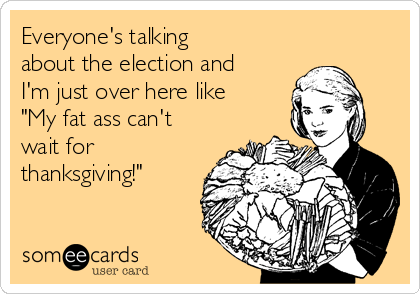 "Everyone's talking about the election and I'm just over here like ""My fat ass can't wait for thanksgiving!"""