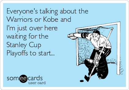 Everyone's talking about the Warriors or Kobe and I'm just over here waiting for the Stanley Cup Playoffs to start...
