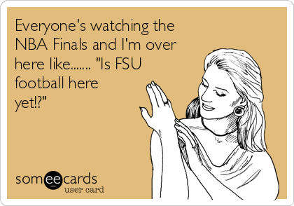 "Everyone's watching the NBA Finals and I'm over here like....... ""Is FSU football here yet!?"""