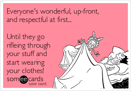 Everyone's wonderful, up-front, and respectful at first...  Until they go rifleing through your stuff and start wearing your clothes!