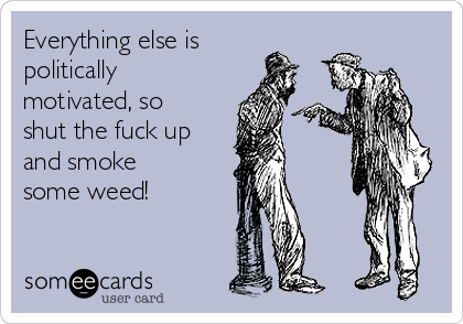 Everything else is politically motivated, so shut the fuck up and smoke some weed!