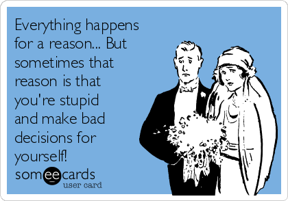 Everything happens for a reason... But sometimes that reason is that you're stupid and make bad decisions for yourself!